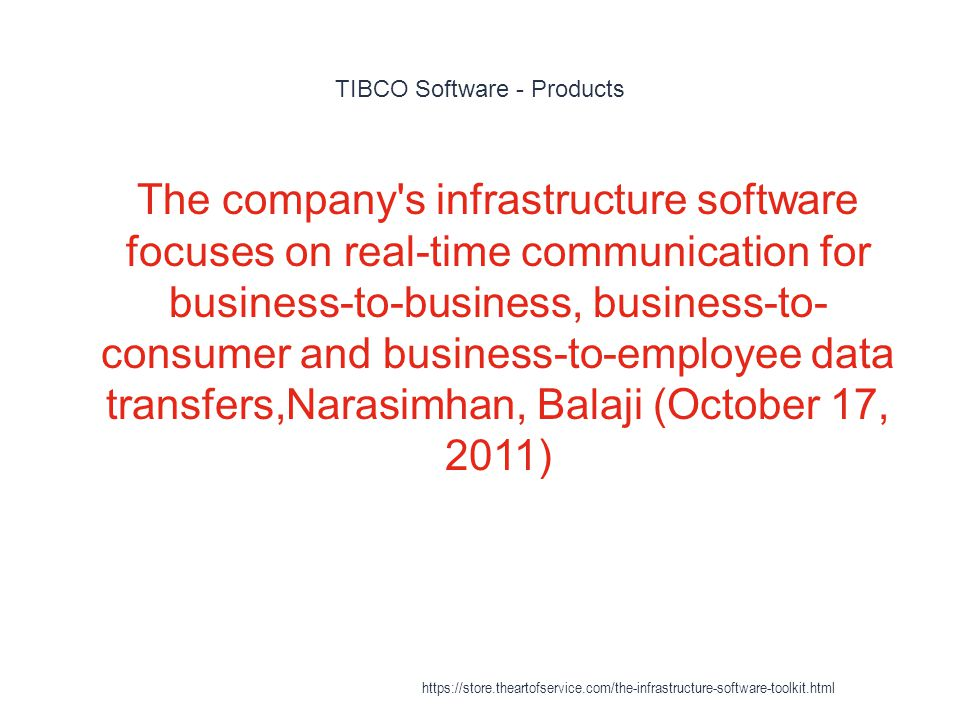 TIBCO Software - Products 1 The company s infrastructure software focuses on real-time communication for business-to-business, business-to- consumer and business-to-employee data transfers,Narasimhan, Balaji (October 17, 2011) https://store.theartofservice.com/the-infrastructure-software-toolkit.html