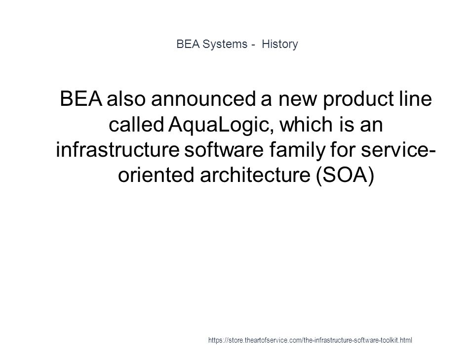 BEA Systems - History 1 BEA also announced a new product line called AquaLogic, which is an infrastructure software family for service- oriented architecture (SOA) https://store.theartofservice.com/the-infrastructure-software-toolkit.html