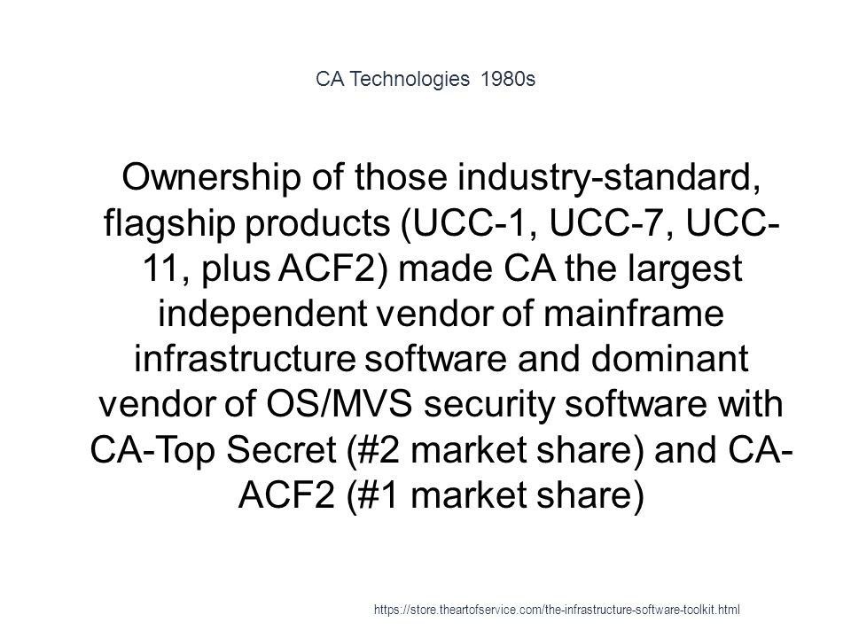 CA Technologies 1980s 1 Ownership of those industry-standard, flagship products (UCC-1, UCC-7, UCC- 11, plus ACF2) made CA the largest independent vendor of mainframe infrastructure software and dominant vendor of OS/MVS security software with CA-Top Secret (#2 market share) and CA- ACF2 (#1 market share) https://store.theartofservice.com/the-infrastructure-software-toolkit.html