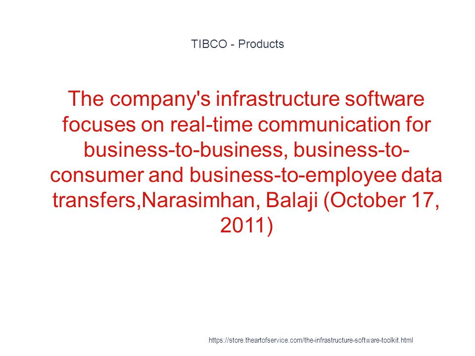 TIBCO - Products 1 The company s infrastructure software focuses on real-time communication for business-to-business, business-to- consumer and business-to-employee data transfers,Narasimhan, Balaji (October 17, 2011) https://store.theartofservice.com/the-infrastructure-software-toolkit.html
