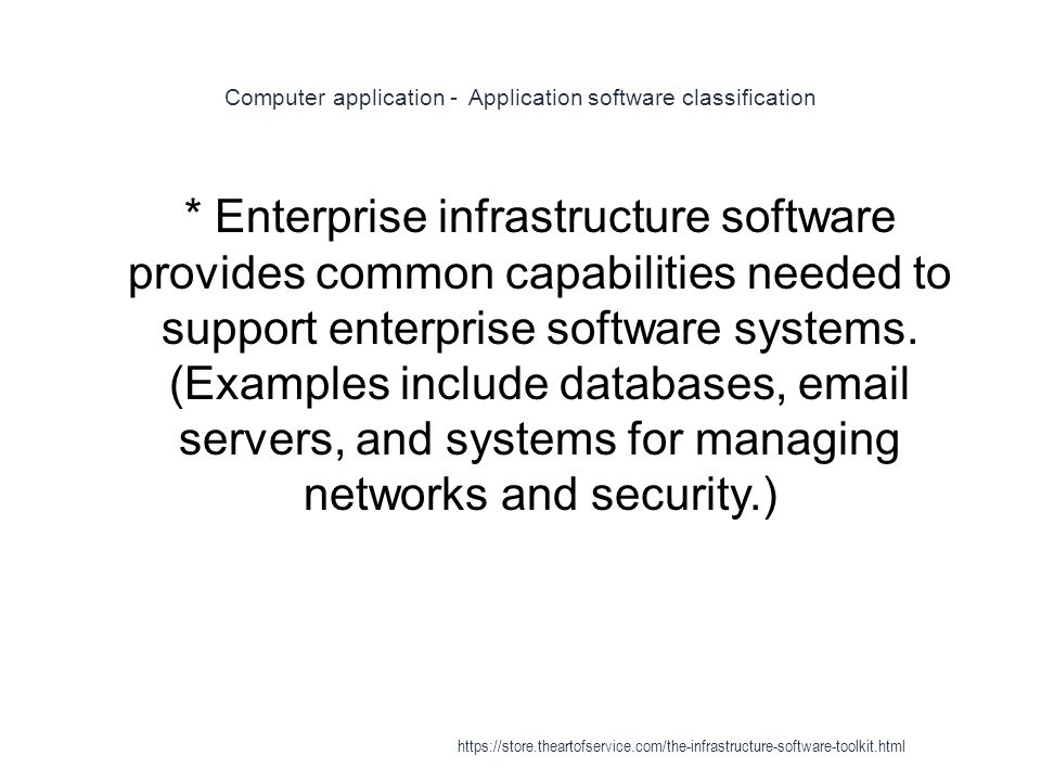 Computer application - Application software classification 1 * Enterprise infrastructure software provides common capabilities needed to support enterprise software systems.