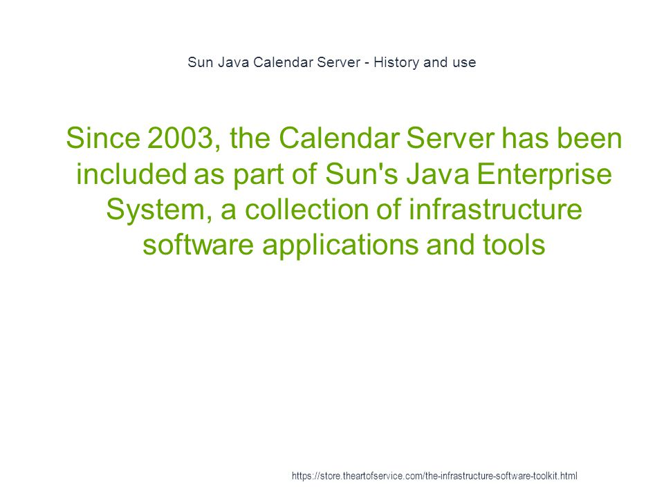 Sun Java Calendar Server - History and use 1 Since 2003, the Calendar Server has been included as part of Sun s Java Enterprise System, a collection of infrastructure software applications and tools https://store.theartofservice.com/the-infrastructure-software-toolkit.html