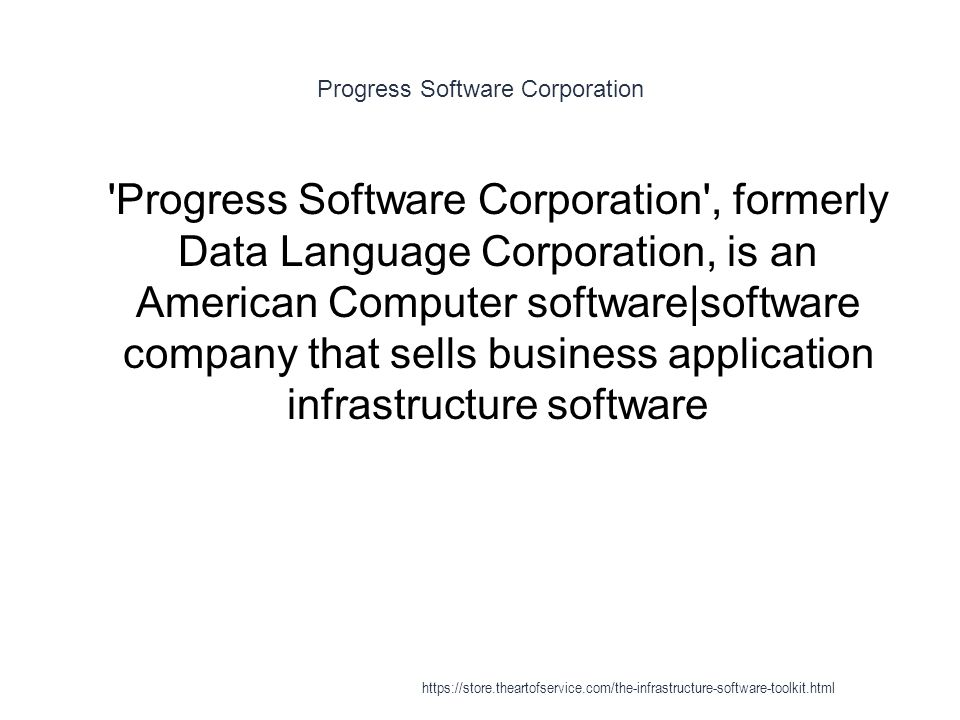 Progress Software Corporation 1 Progress Software Corporation , formerly Data Language Corporation, is an American Computer software|software company that sells business application infrastructure software https://store.theartofservice.com/the-infrastructure-software-toolkit.html