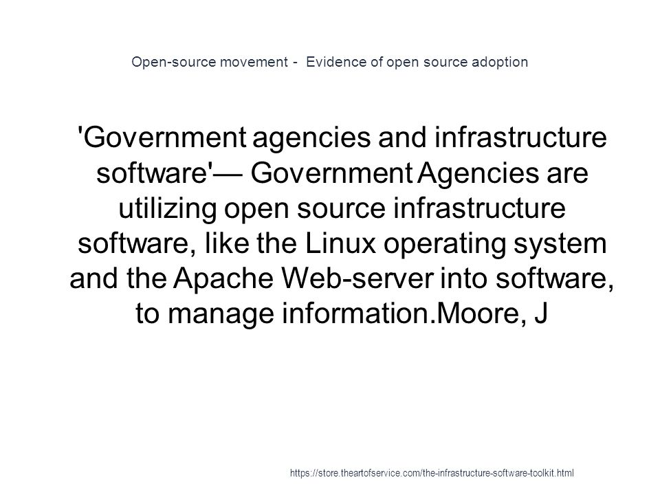 Open-source movement - Evidence of open source adoption 1 Government agencies and infrastructure software — Government Agencies are utilizing open source infrastructure software, like the Linux operating system and the Apache Web-server into software, to manage information.Moore, J https://store.theartofservice.com/the-infrastructure-software-toolkit.html