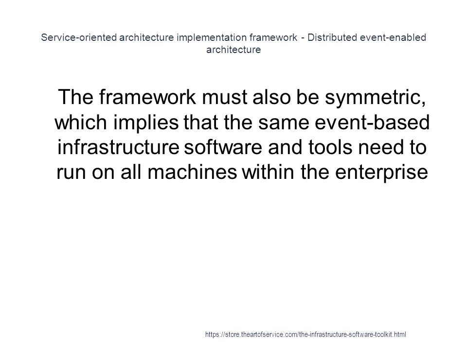 Service-oriented architecture implementation framework - Distributed event-enabled architecture 1 The framework must also be symmetric, which implies that the same event-based infrastructure software and tools need to run on all machines within the enterprise https://store.theartofservice.com/the-infrastructure-software-toolkit.html