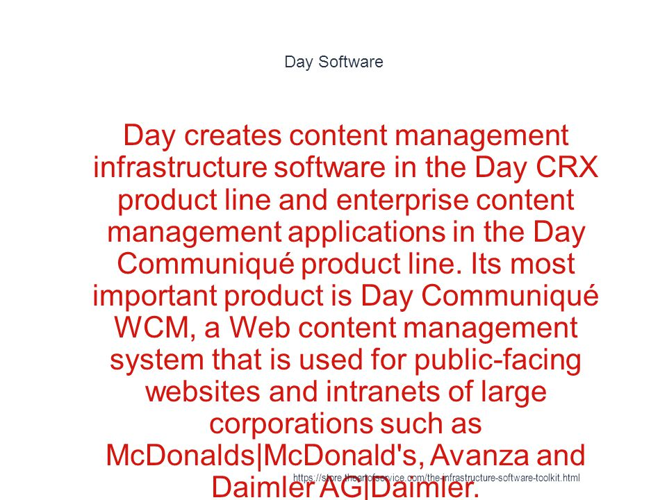 Day Software 1 Day creates content management infrastructure software in the Day CRX product line and enterprise content management applications in the Day Communiqué product line.