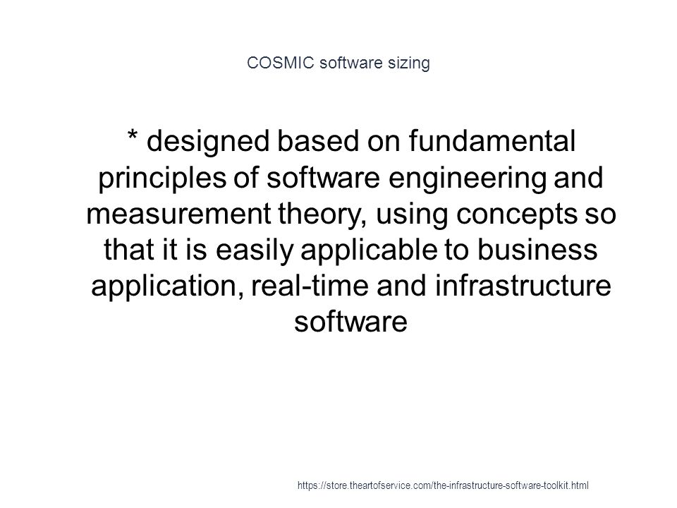 COSMIC software sizing 1 * designed based on fundamental principles of software engineering and measurement theory, using concepts so that it is easily applicable to business application, real-time and infrastructure software https://store.theartofservice.com/the-infrastructure-software-toolkit.html