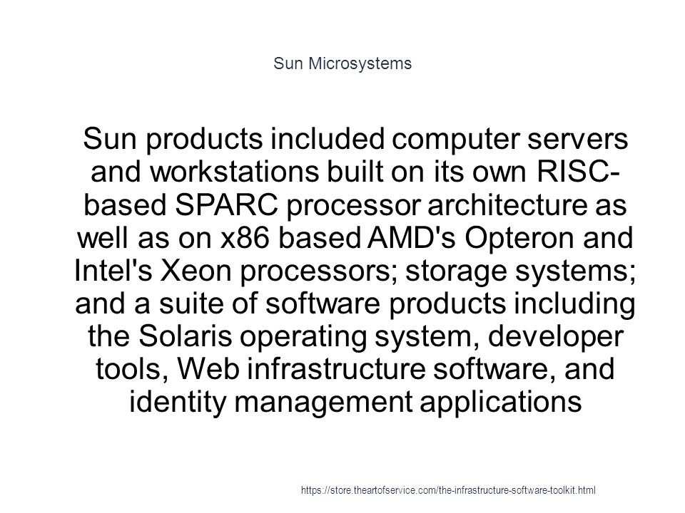 Sun Microsystems 1 Sun products included computer servers and workstations built on its own RISC- based SPARC processor architecture as well as on x86 based AMD s Opteron and Intel s Xeon processors; storage systems; and a suite of software products including the Solaris operating system, developer tools, Web infrastructure software, and identity management applications https://store.theartofservice.com/the-infrastructure-software-toolkit.html