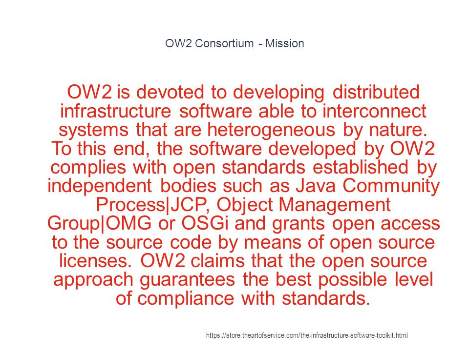 OW2 Consortium - Mission 1 OW2 is devoted to developing distributed infrastructure software able to interconnect systems that are heterogeneous by nature.