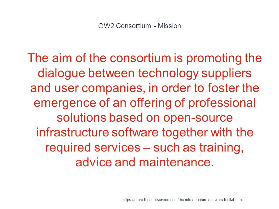 OW2 Consortium - Mission 1 The aim of the consortium is promoting the dialogue between technology suppliers and user companies, in order to foster the emergence of an offering of professional solutions based on open-source infrastructure software together with the required services – such as training, advice and maintenance.