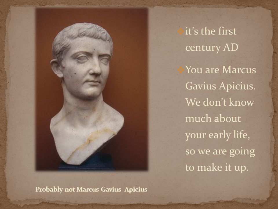  it's the first century AD  You are Marcus Gavius Apicius.