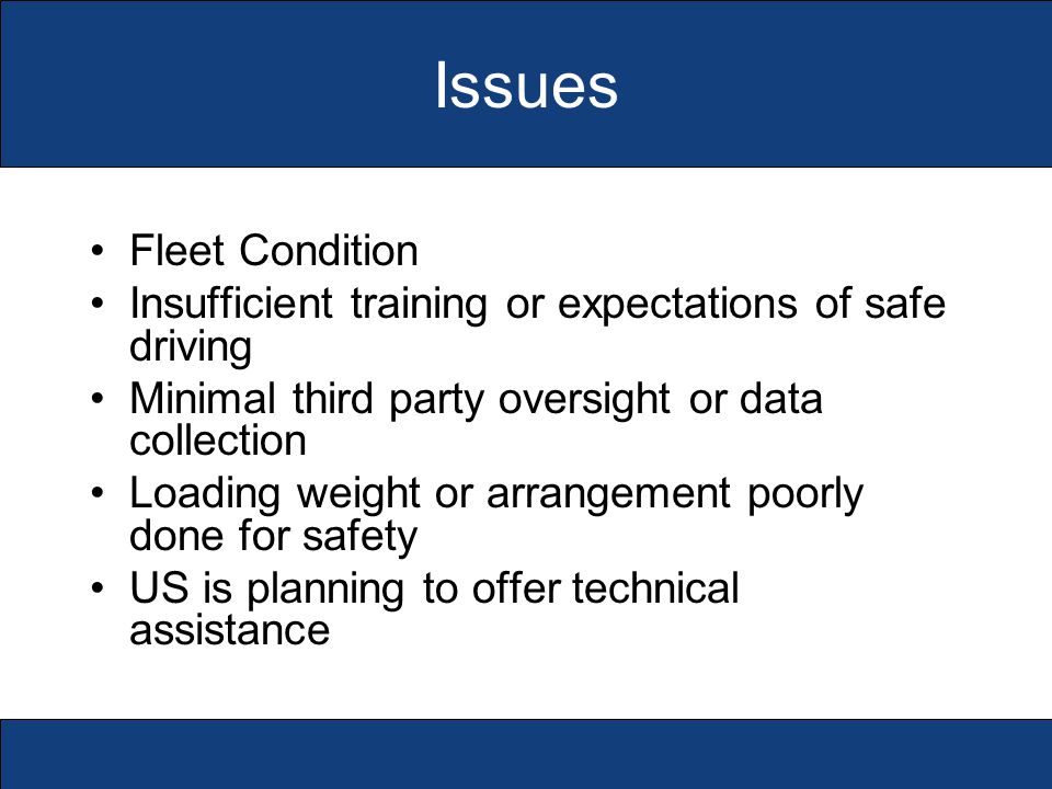 Issues Fleet Condition Insufficient training or expectations of safe driving Minimal third party oversight or data collection Loading weight or arrangement poorly done for safety US is planning to offer technical assistance