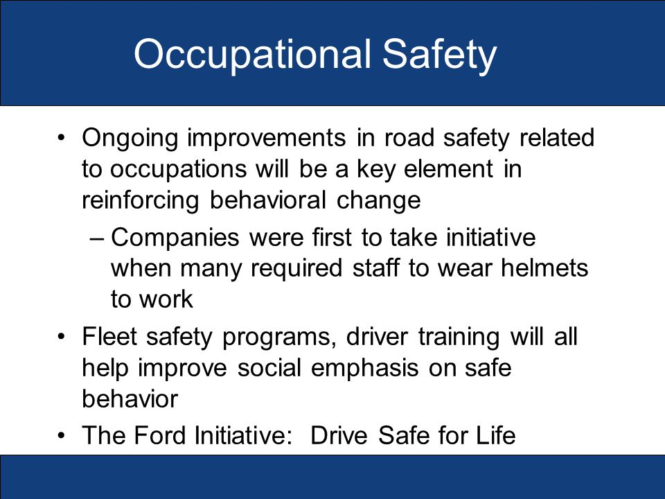 Occupational Safety Ongoing improvements in road safety related to occupations will be a key element in reinforcing behavioral change –Companies were first to take initiative when many required staff to wear helmets to work Fleet safety programs, driver training will all help improve social emphasis on safe behavior The Ford Initiative: Drive Safe for Life