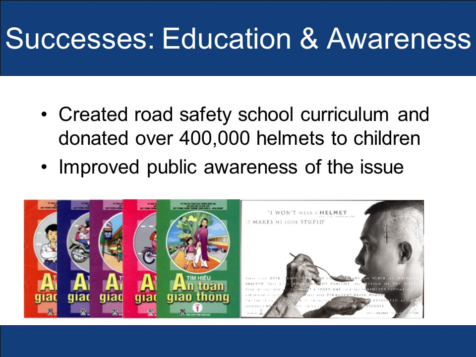 Successes: Education & Awareness Created road safety school curriculum and donated over 400,000 helmets to children Improved public awareness of the issue