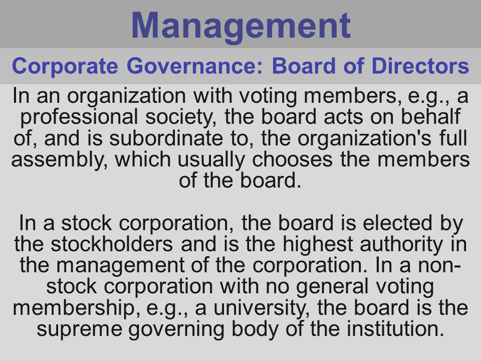 Management In an organization with voting members, e.g., a professional society, the board acts on behalf of, and is subordinate to, the organization s full assembly, which usually chooses the members of the board.
