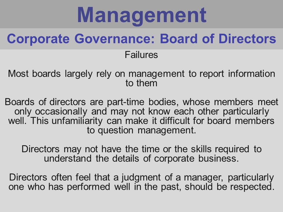 Management Failures Most boards largely rely on management to report information to them Boards of directors are part-time bodies, whose members meet only occasionally and may not know each other particularly well.