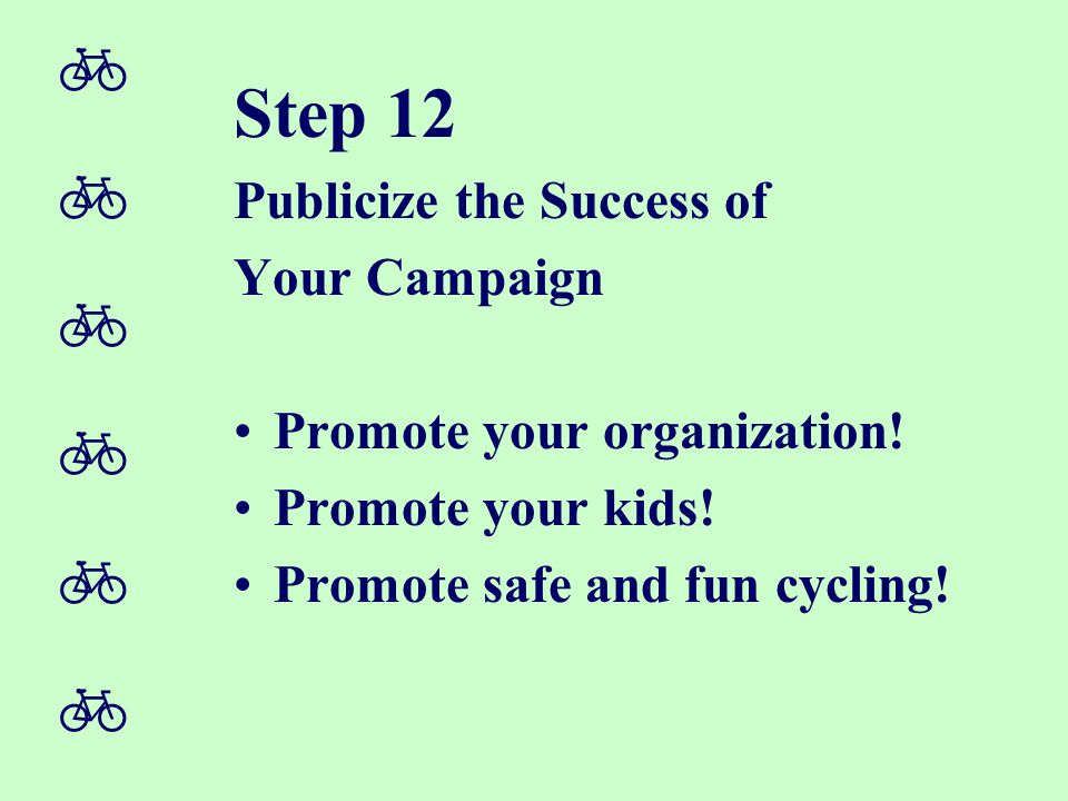  Step 12 Publicize the Success of Your Campaign Promote your organization! Promote your kids! Promote safe and fun cycling!