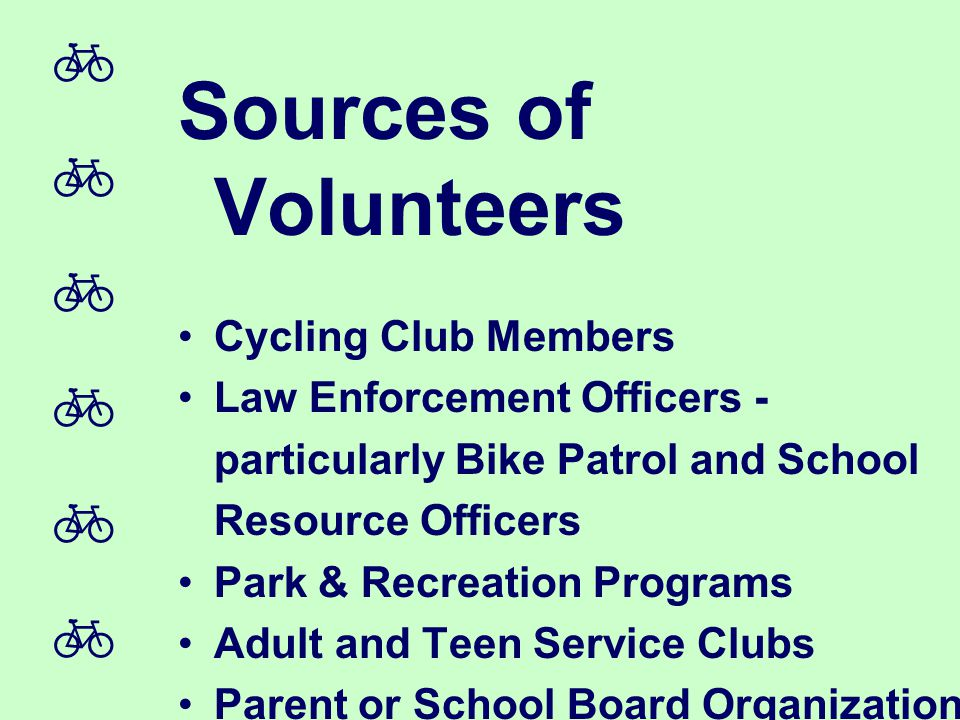  Sources of Volunteers Cycling Club Members Law Enforcement Officers - particularly Bike Patrol and School Resource Officers Park & Recreation Programs Adult and Teen Service Clubs Parent or School Board Organizations Local Political Leaders