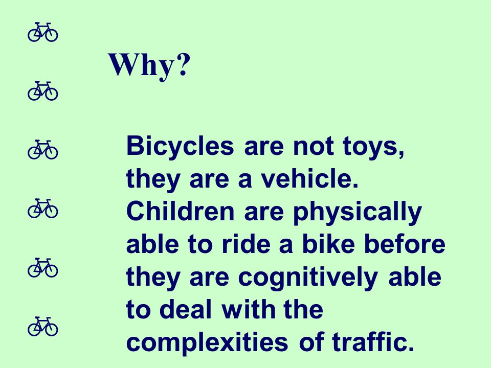  Why? Bicycles are not toys, they are a vehicle. Children are physically able to ride a bike before they are cognitively able to deal with
