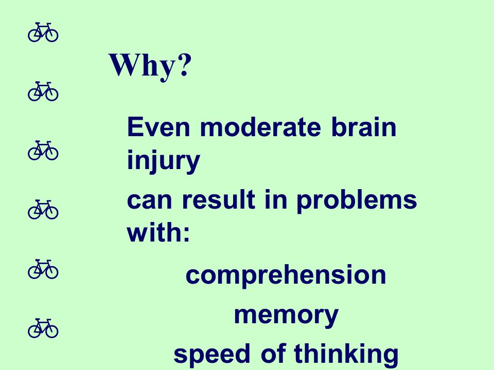  Why? Even moderate brain injury can result in problems with: comprehension memory speed of thinking behavior