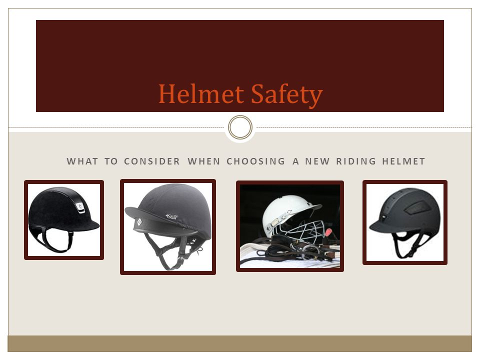 WHAT TO CONSIDER WHEN CHOOSING A NEW RIDING HELMET Helmet Safety