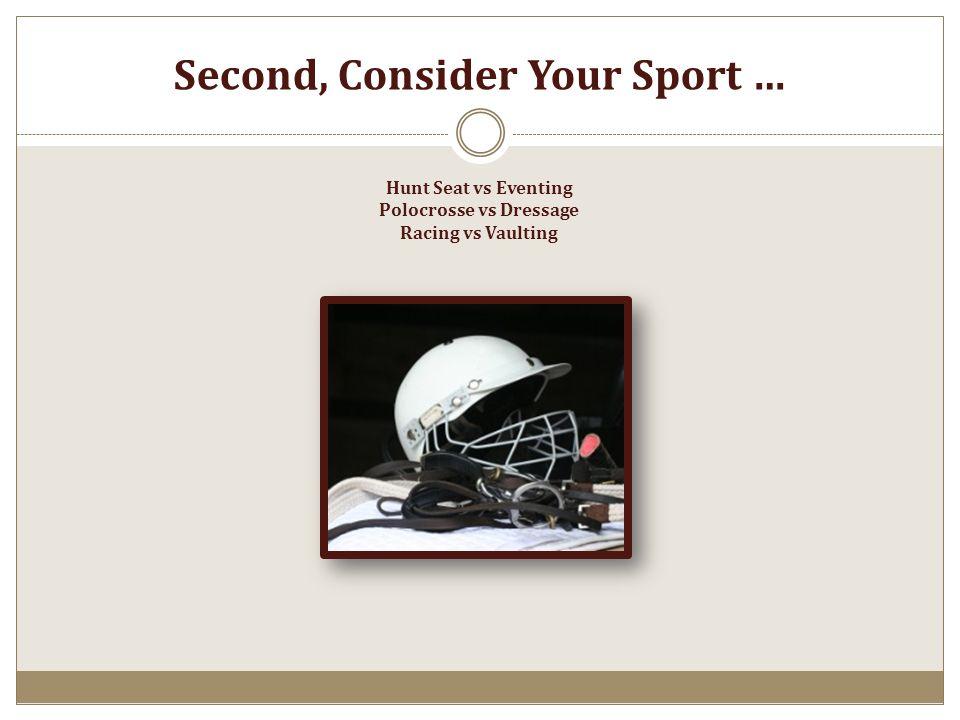Second, Consider Your Sport … Hunt Seat vs Eventing Polocrosse vs Dressage Racing vs Vaulting
