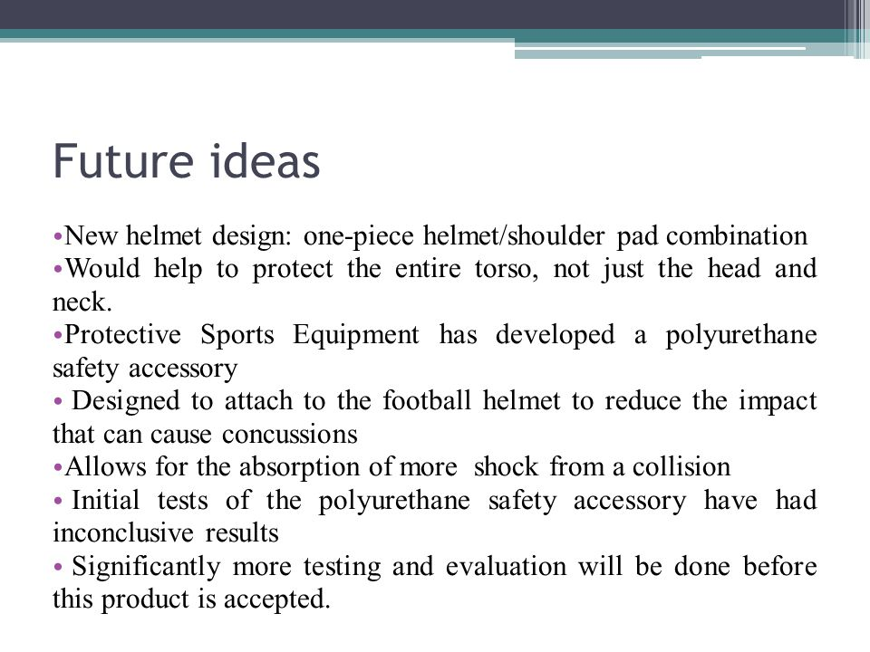 Future ideas New helmet design: one-piece helmet/shoulder pad combination Would help to protect the entire torso, not just the head and neck.