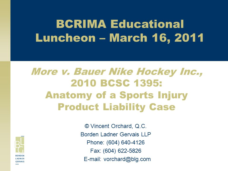 More v. Bauer Nike Hockey Inc., 2010 BCSC 1395: Anatomy of a Sports Injury Product Liability Case © Vincent Orchard, Q.C. Borden Ladner Gervais LLP Ph