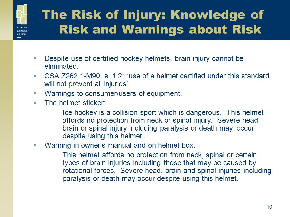 10 The Risk of Injury: Knowledge of Risk and Warnings about Risk  Despite use of certified hockey helmets, brain injury cannot be eliminated.  CSA Z