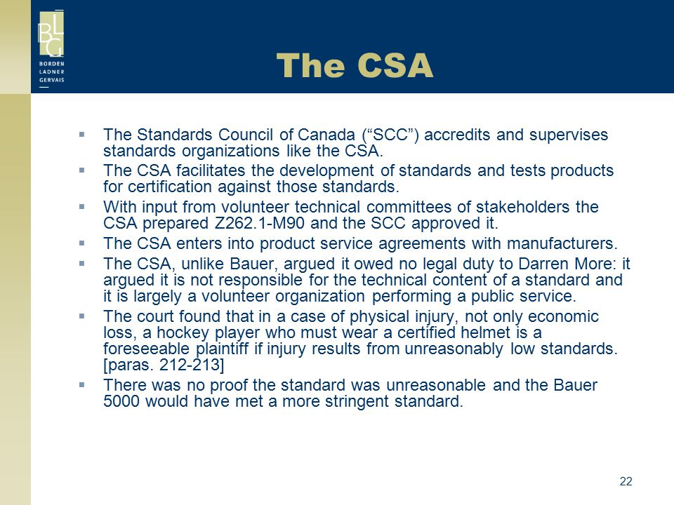 "22 The CSA  The Standards Council of Canada (""SCC"") accredits and supervises standards organizations like the CSA.  The CSA facilitates the developm"