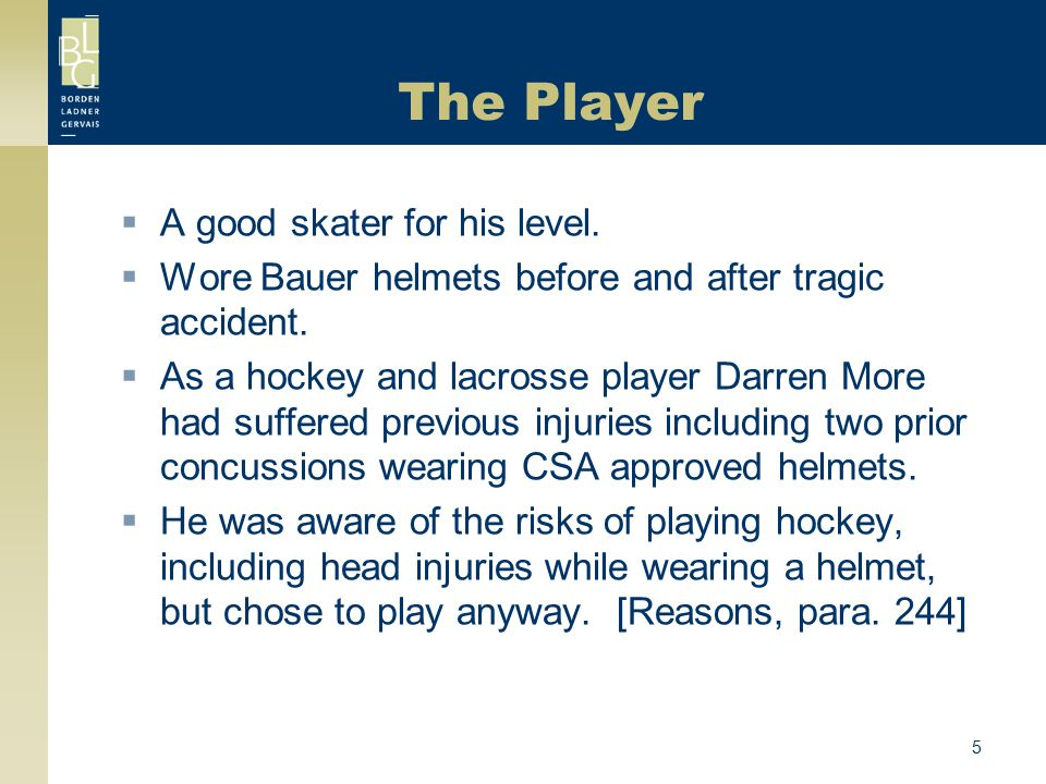 5 The Player  A good skater for his level.  Wore Bauer helmets before and after tragic accident.  As a hockey and lacrosse player Darren More had s