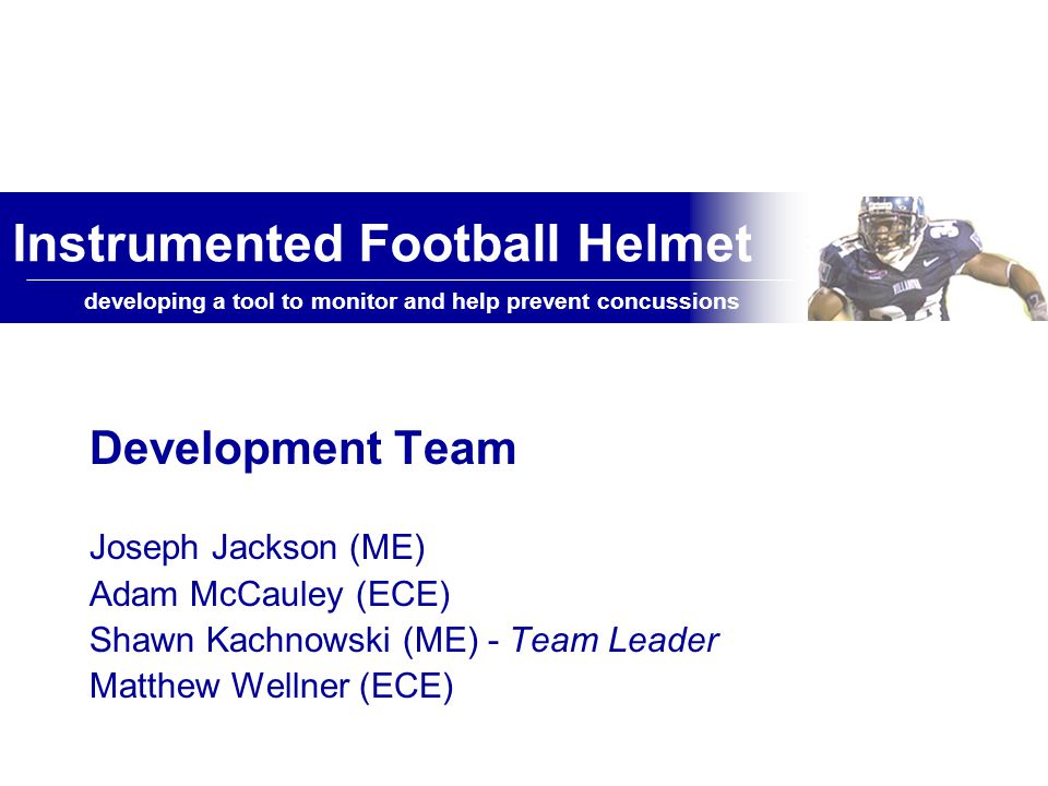 Instrumented Football Helmet developing a tool to monitor and prevent concussions in football Product Future Integration into different helmet types Possible wireless capability Testing within helmet Use of software to help interpret results