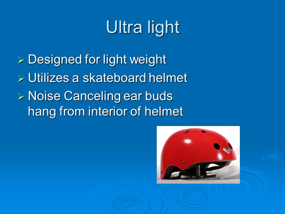 Ultra light  Designed for light weight  Utilizes a skateboard helmet  Noise Canceling ear buds hang from interior of helmet