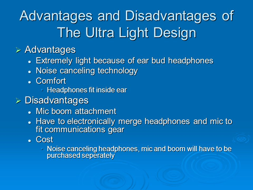 Advantages and Disadvantages of The Ultra Light Design  Advantages Extremely light because of ear bud headphones Extremely light because of ear bud headphones Noise canceling technology Noise canceling technology Comfort Comfort Headphones fit inside earHeadphones fit inside ear  Disadvantages Mic boom attachment Mic boom attachment Have to electronically merge headphones and mic to fit communications gear Have to electronically merge headphones and mic to fit communications gear Cost Cost Noise canceling headphones, mic and boom will have to be purchased seperatelyNoise canceling headphones, mic and boom will have to be purchased seperately