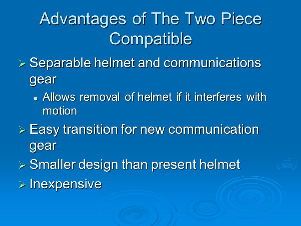 Advantages of The Two Piece Compatible  Separable helmet and communications gear Allows removal of helmet if it interferes with motion Allows removal of helmet if it interferes with motion  Easy transition for new communication gear  Smaller design than present helmet  Inexpensive