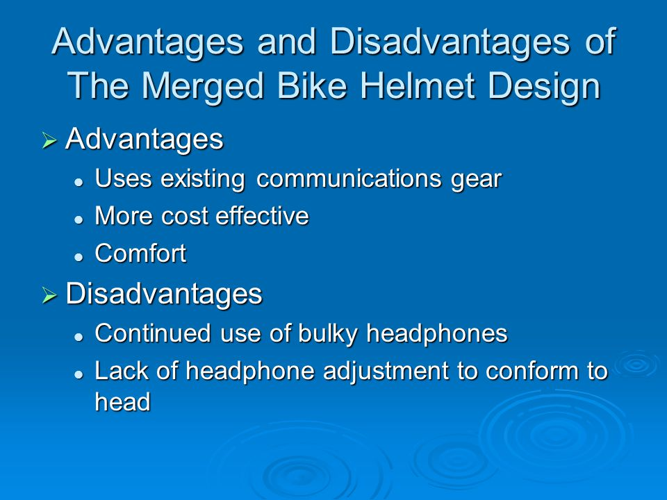 Advantages and Disadvantages of The Merged Bike Helmet Design  Advantages Uses existing communications gear Uses existing communications gear More cost effective More cost effective Comfort Comfort  Disadvantages Continued use of bulky headphones Continued use of bulky headphones Lack of headphone adjustment to conform to head Lack of headphone adjustment to conform to head