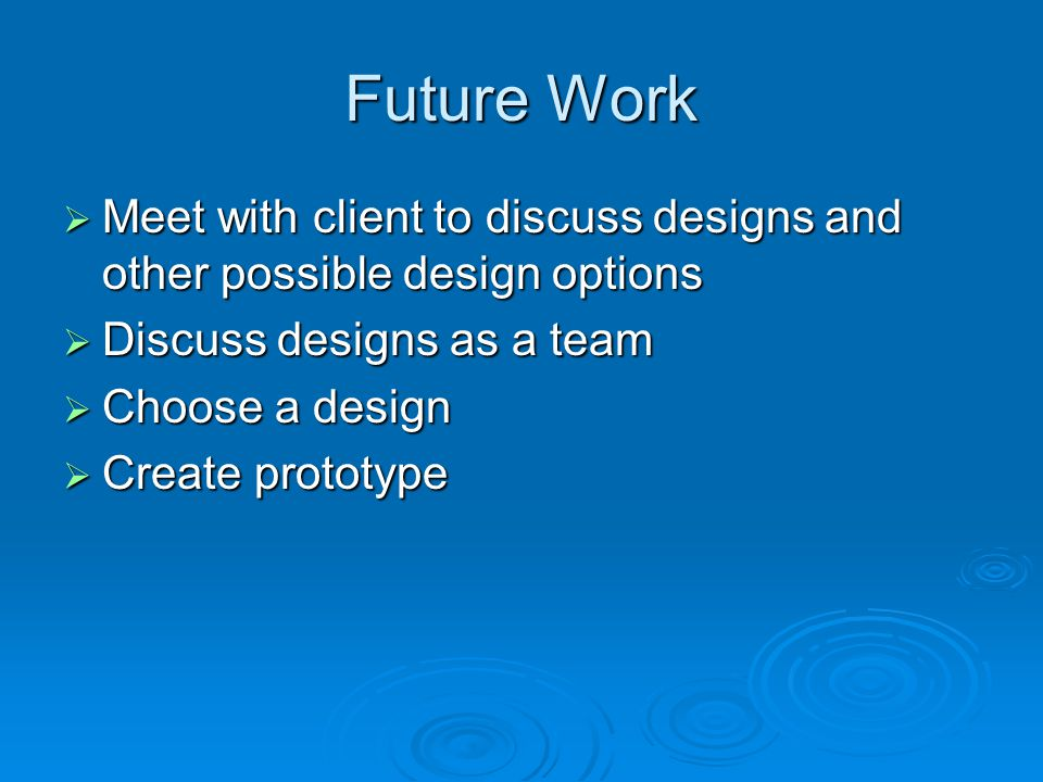 Future Work  Meet with client to discuss designs and other possible design options  Discuss designs as a team  Choose a design  Create prototype