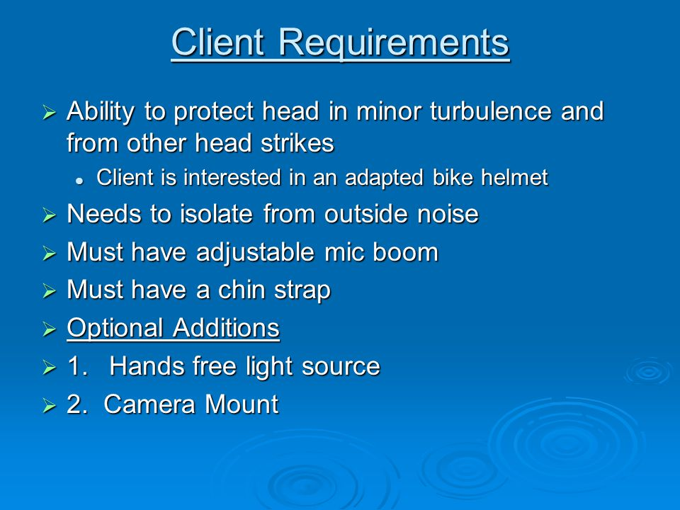 Client Requirements  Ability to protect head in minor turbulence and from other head strikes Client is interested in an adapted bike helmet Client is interested in an adapted bike helmet  Needs to isolate from outside noise  Must have adjustable mic boom  Must have a chin strap  Optional Additions  1.Hands free light source  2.