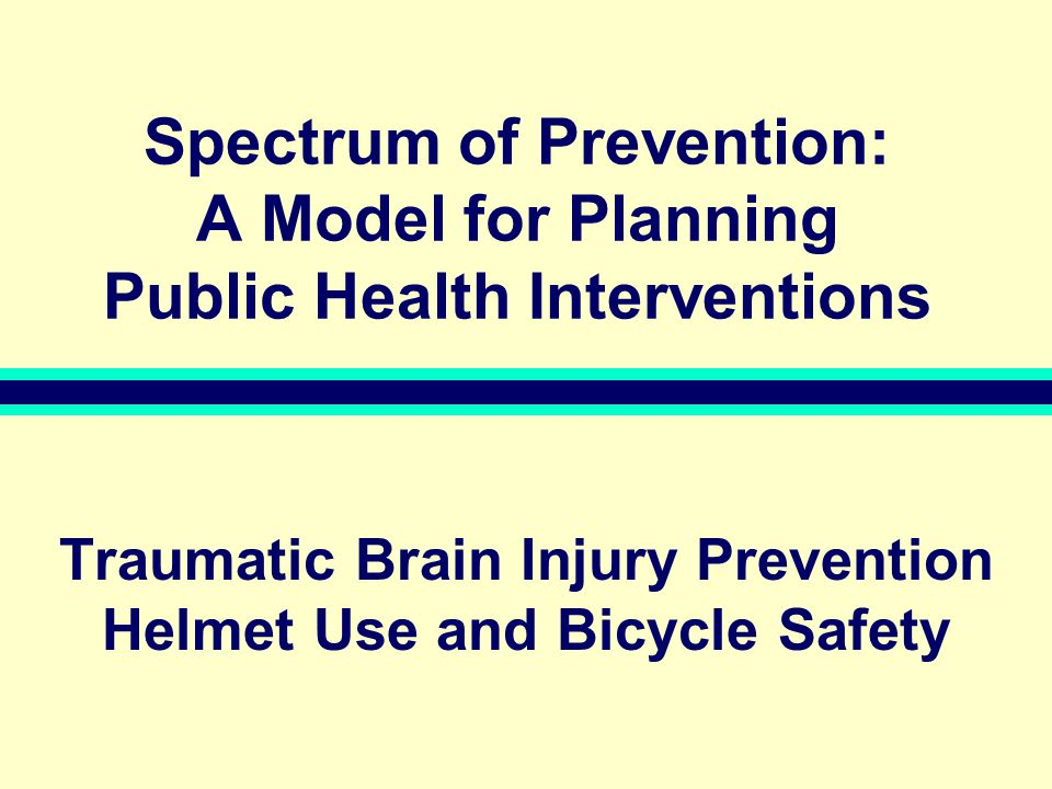 Spectrum of Prevention: A Model for Planning Public Health Interventions Traumatic Brain Injury Prevention Helmet Use and Bicycle Safety