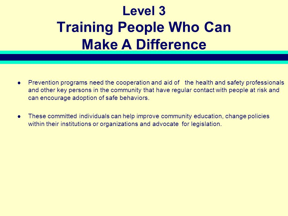 Level 3 Training People Who Can Make A Difference Prevention programs need the cooperation and aid of the health and safety professionals and other key persons in the community that have regular contact with people at risk and can encourage adoption of safe behaviors.