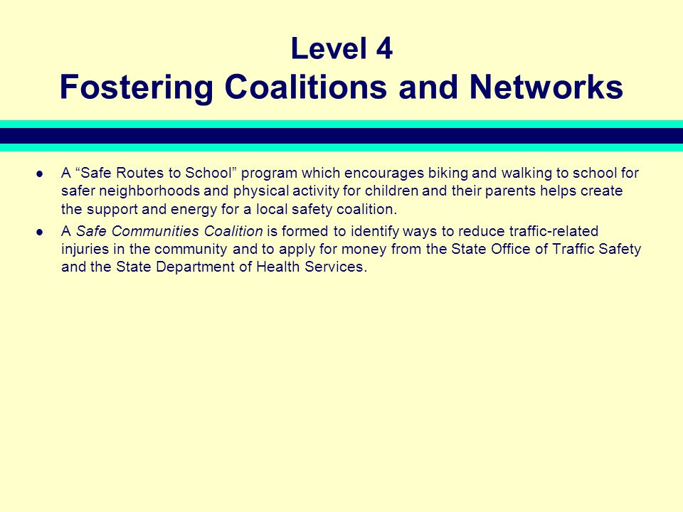 Level 4 Fostering Coalitions and Networks A Safe Routes to School program which encourages biking and walking to school for safer neighborhoods and physical activity for children and their parents helps create the support and energy for a local safety coalition.