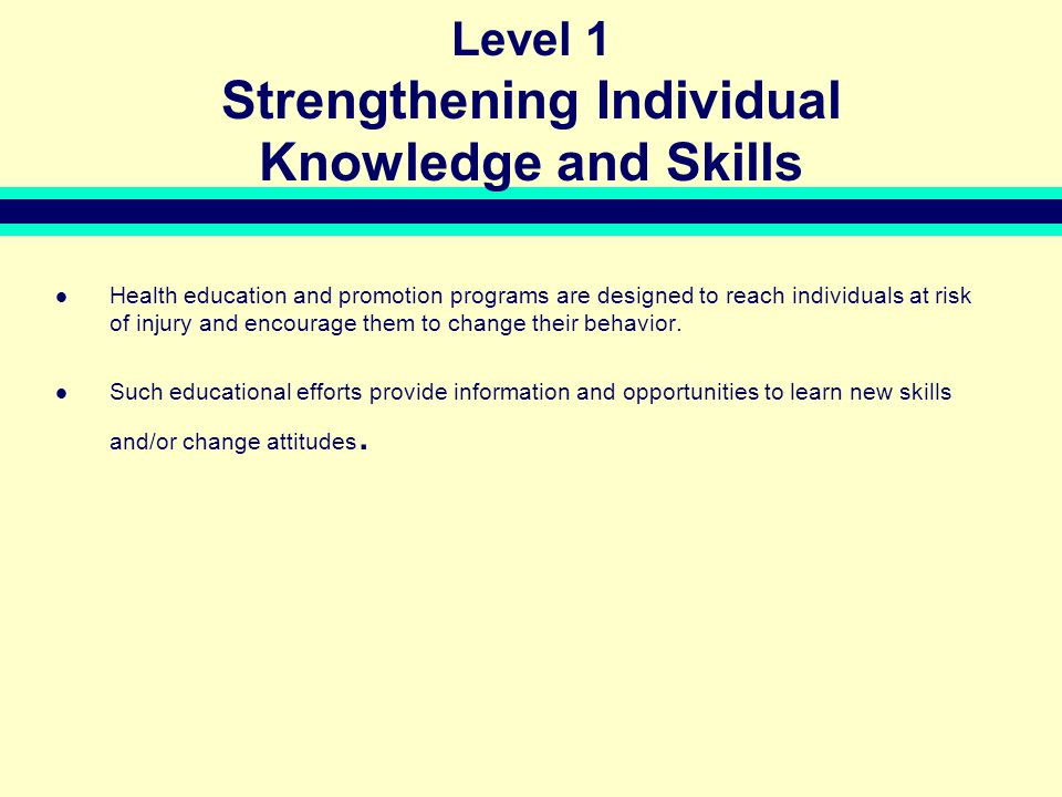 Level 1 Strengthening Individual Knowledge and Skills Health education and promotion programs are designed to reach individuals at risk of injury and encourage them to change their behavior.