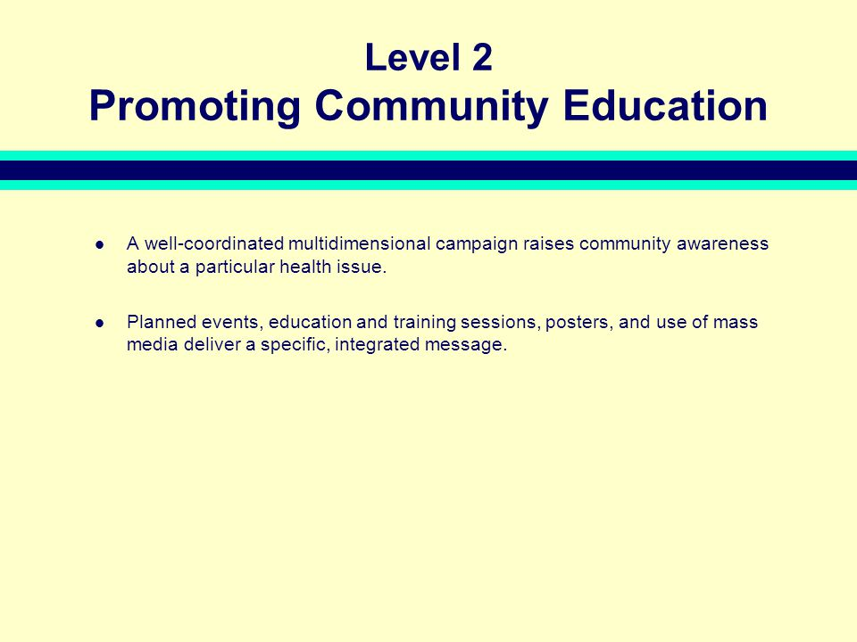 Level 2 Promoting Community Education A well-coordinated multidimensional campaign raises community awareness about a particular health issue.