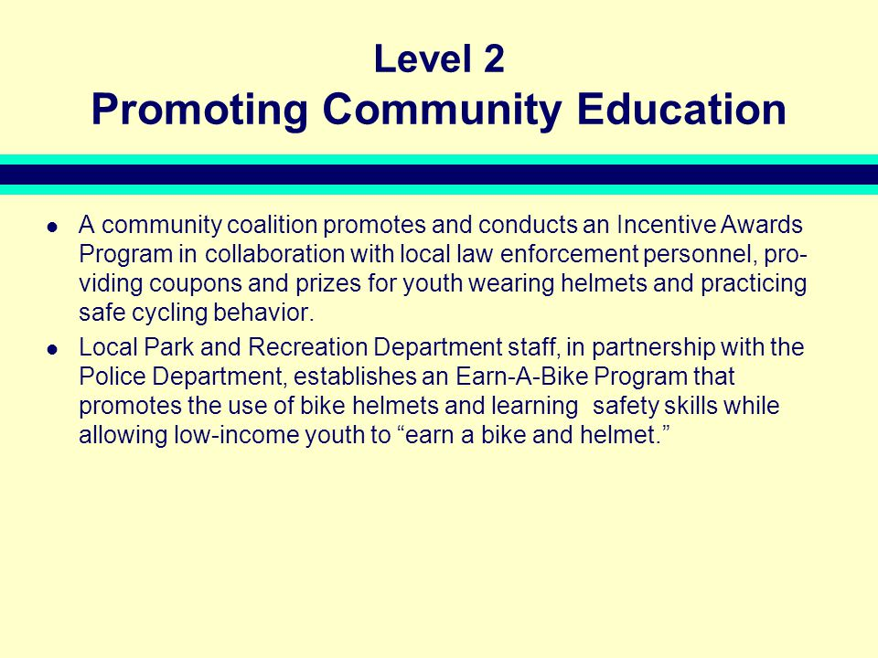 Level 2 Promoting Community Education A community coalition promotes and conducts an Incentive Awards Program in collaboration with local law enforcement personnel, pro- viding coupons and prizes for youth wearing helmets and practicing safe cycling behavior.