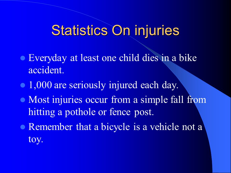 Statistics On injuries Everyday at least one child dies in a bike accident. 1,000 are seriously injured each day. Most injuries occur from a simple fa