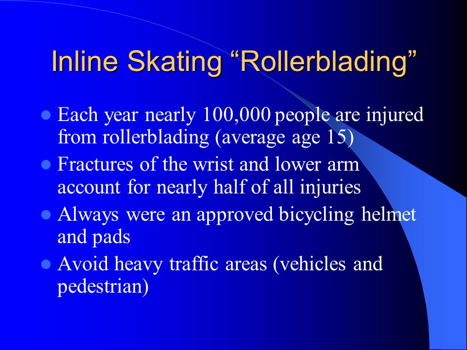 "Inline Skating ""Rollerblading"" Each year nearly 100,000 people are injured from rollerblading (average age 15) Fractures of the wrist and lower arm ac"