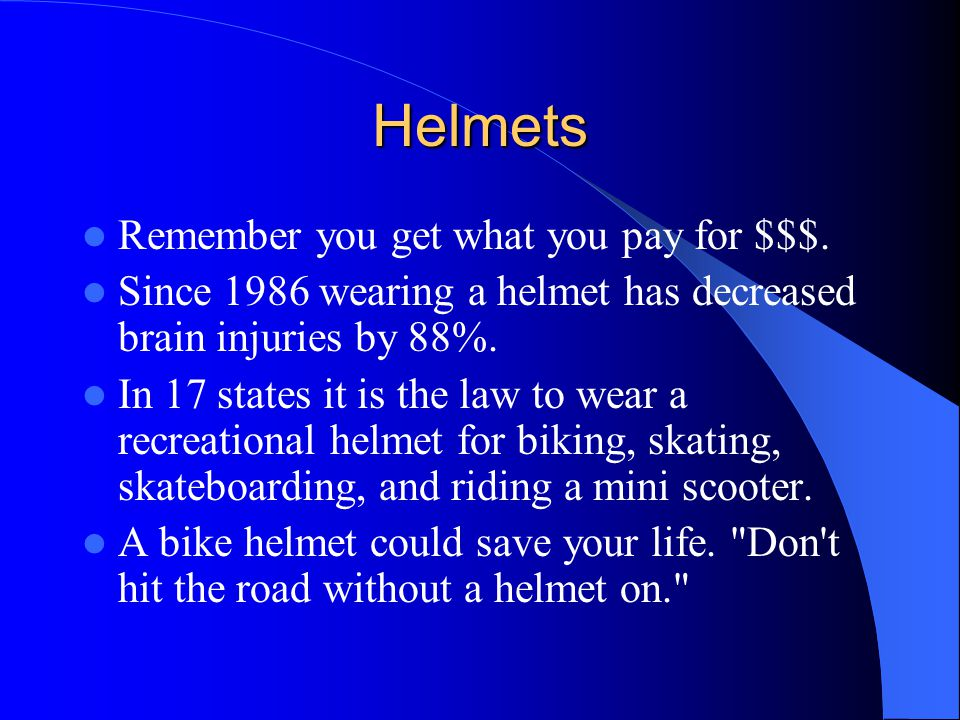 Helmets Remember you get what you pay for $$$. Since 1986 wearing a helmet has decreased brain injuries by 88%. In 17 states it is the law to wear a r