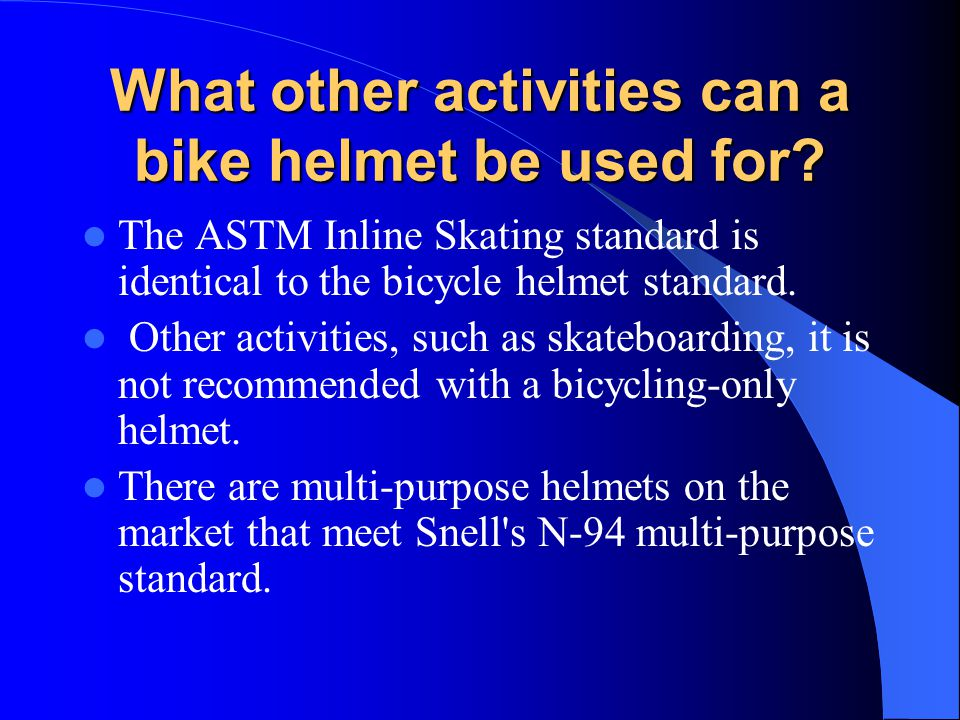 What other activities can a bike helmet be used for? The ASTM Inline Skating standard is identical to the bicycle helmet standard. Other activities, s