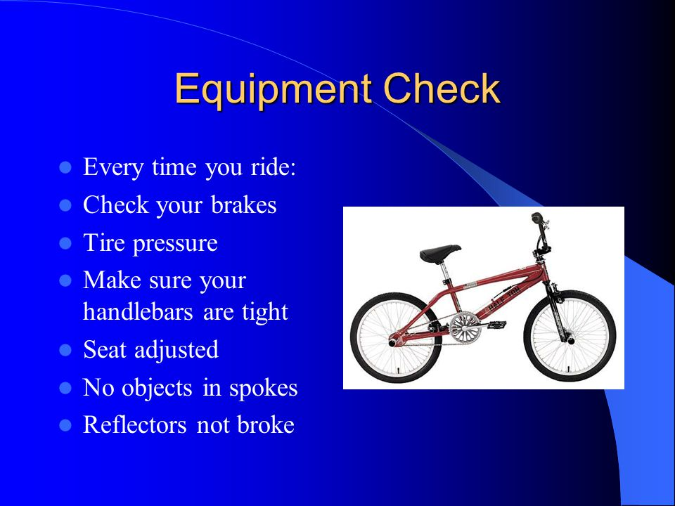 Equipment Check Every time you ride: Check your brakes Tire pressure Make sure your handlebars are tight Seat adjusted No objects in spokes Reflectors