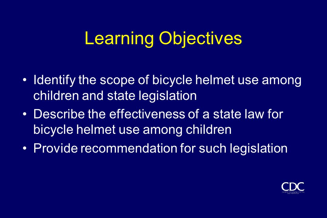 Learning Objectives Identify the scope of bicycle helmet use among children and state legislation Describe the effectiveness of a state law for bicycle helmet use among children Provide recommendation for such legislation